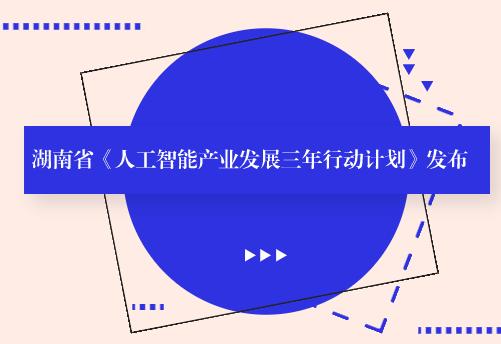 湖南省《人工智能產業發展三年行動計劃》發布