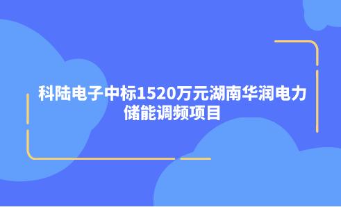 科陆电子中标1520万元湖南华润电力储能调频项目