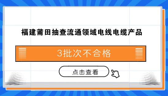 福建莆田抽查流通领域电线电缆产品 3批次不合格