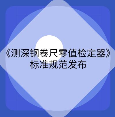 甘肃省《测深钢卷尺零值检定器校准规范》发布