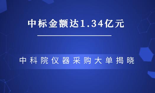 中标金额达1.34亿元,中科院仪器采购大单揭晓