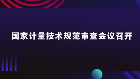 國家計量技術規范審查會議在湖北武漢召開