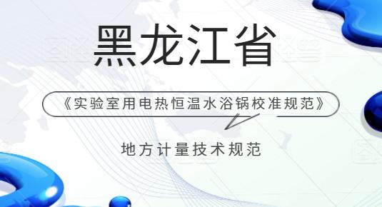 黑龙江省《实验室用电热恒温水浴锅校准规范》将发布