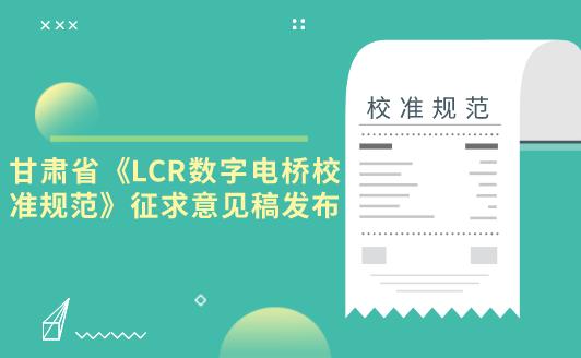 甘肃省《LCR数字电桥校准规范》征求意见稿发布