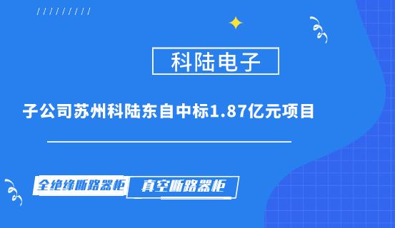 科陆电子子公司苏州科陆东自中标1.87亿元项目