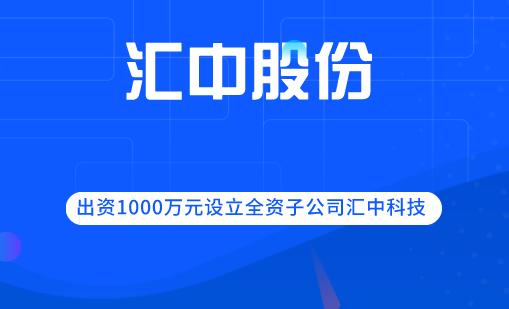 匯中股份出資1000萬元設立全資子公司匯中科技