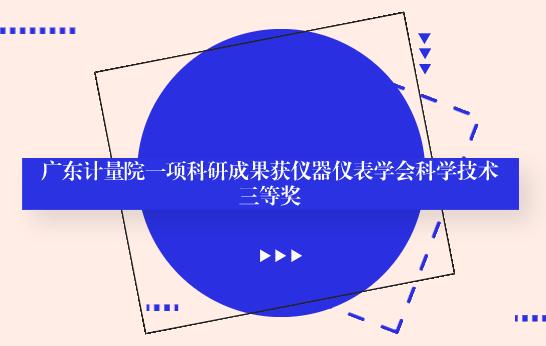 廣東計量院一項科研成果獲中國儀器儀表學會科學技術三等獎