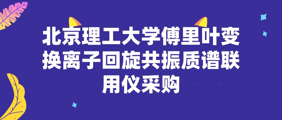 北京理工大学傅里叶变换离子回旋共振质谱联用仪采购